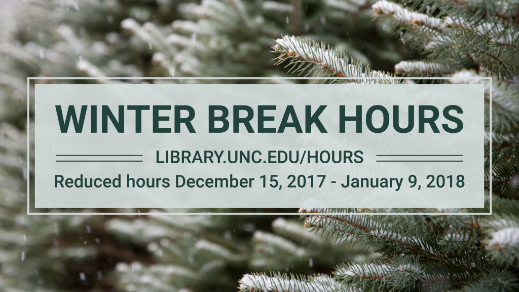 Winter Break Hours, library.unc.edu/hours Reduced hours December 15, 2017 through January 9, 2018