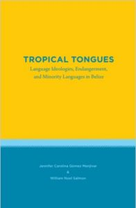 Book Cover: Tropical Tongues: Language Ideologies, Endangerment, and Minority Languages in Belize by Jennifer Carolina Gómez Menjívar and William Noel Salmon