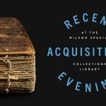 Recent Acquisitions Evening at the Wilson Special Collections Library