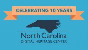 Celebrating 10 Years North Carolina Digital Heritage Center