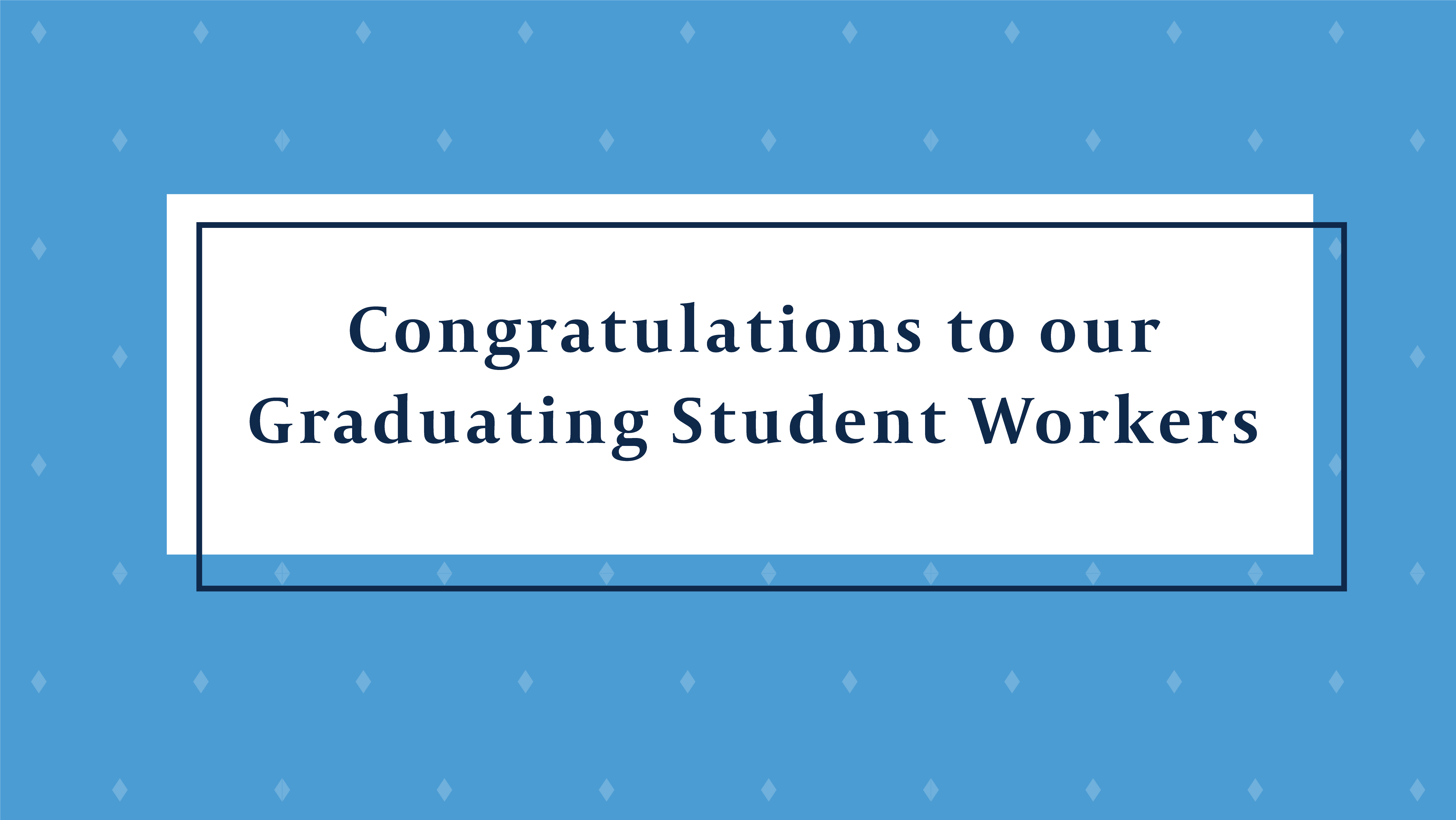 Congratulations to Our Graduating Student Workers!